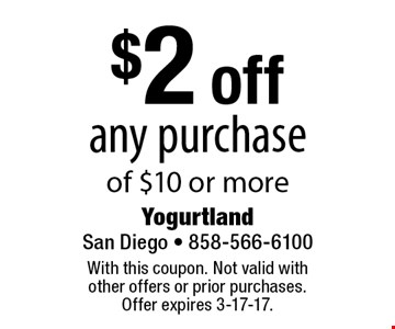 $2 off any purchase of $10 or more. With this coupon. Not valid with other offers or prior purchases. Offer expires 3-17-17.