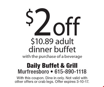 $2 off $10.89 adultdinner buffet with the purchase of a beverage. With this coupon. Dine in only. Not valid with other offers or crab legs. Offer expires 3-10-17.