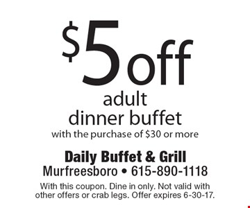 $5 off adult dinner buffet with the purchase of $30 or more. With this coupon. Dine in only. Not valid with other offers or crab legs. Offer expires 6-30-17.