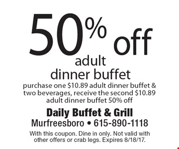 50% off adult dinner buffet purchase one $10.89 adult dinner buffet & two beverages, receive the second $10.89 adult dinner buffet 50% off. With this coupon. Dine in only. Not valid with other offers or crab legs. Expires 8/18/17.