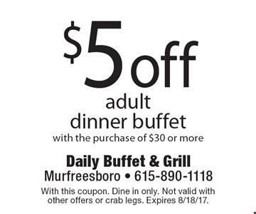 $5 off adult dinner buffet with the purchase of $30 or more. With this coupon. Dine in only. Not valid with other offers or crab legs. Expires 8/18/17.