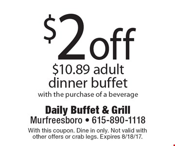$2 off $10.89 adult dinner buffet with the purchase of a beverage. With this coupon. Dine in only. Not valid with other offers or crab legs. Expires 8/18/17.