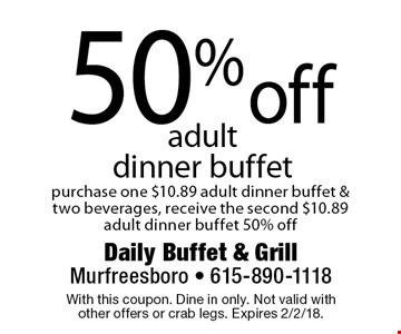 50% off adult dinner buffet. Purchase one $10.89 adult dinner buffet & two beverages, receive the second $10.89 adult dinner buffet 50% off. With this coupon. Dine in only. Not valid with other offers or crab legs. Expires 2/2/18.
