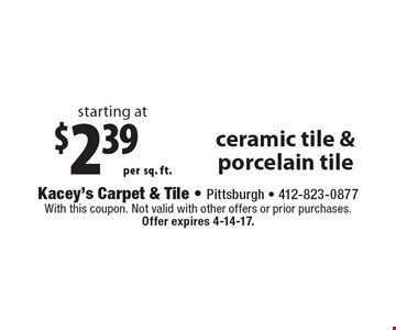 starting at $2.39 persq. ft. ceramic tile & porcelain tile. With this coupon. Not valid with other offers or prior purchases. Offer expires 4-14-17.
