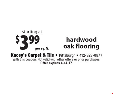 starting at $3.99 persq. ft. hardwood oak flooring. With this coupon. Not valid with other offers or prior purchases. Offer expires 4-14-17.