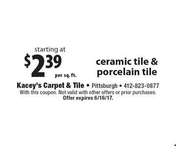 Starting at $2.39 per sq. ft. ceramic tile & porcelain tile. With this coupon. Not valid with other offers or prior purchases. Offer expires 6/16/17.