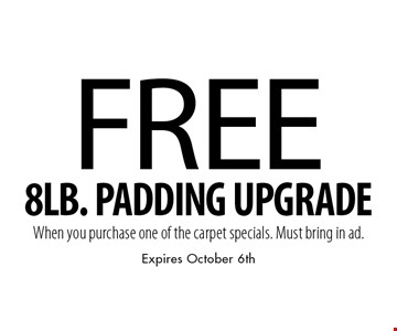 Free 8LB. PADDING UPGRADE When you purchase one of the carpet specials. Must bring in ad. Expires October 6th.