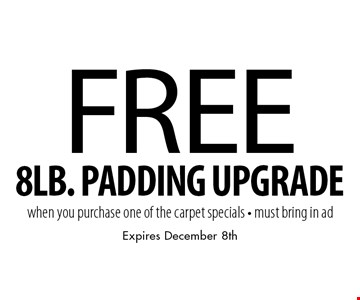 Free 8lb. padding upgrade when you purchase one of the carpet specials. Must bring in ad. Expires December 8th