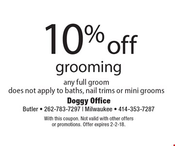 10% off grooming any full groom does not apply to baths, nail trims or mini grooms. With this coupon. Not valid with other offers or promotions. Offer expires 2-2-18.