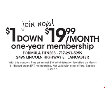 join now! $19.99 /month $1 down one-year membership. With this coupon. Plus an annual $16 administration fee billed on March 5. *Based on an EFT membership. Not valid with other offers. Expires 2-28-17.