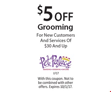 $5 Off Grooming For New Customers And Services Of $30 And Up. With this coupon. Not to be combined with other offers. Expires 10/1/17.