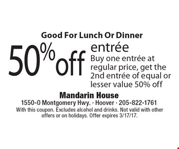 Good For Lunch Or Dinner 50% off entree. Buy one entree at regular price, get the2nd entree of equal or lesser value 50% off. With this coupon. Excludes alcohol and drinks. Not valid with other offers or on holidays. Offer expires 3/17/17.