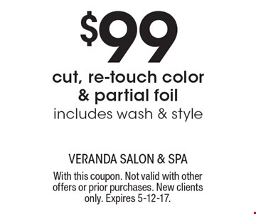 $99 cut, re-touch color & partial foil includes wash & style. With this coupon. Not valid with other offers or prior purchases. New clients only. Expires 5-12-17.