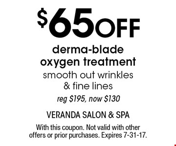 $65 Off derma-blade oxygen treatment smooth out wrinkles & fine lines reg $195, now $130. With this coupon. Not valid with other offers or prior purchases. Expires 7-31-17.