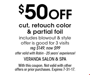 $50 Off cut, retouch color & partial foil. Includes blowout & style offer is good for 3 visits. reg $149, now $99. Offer valid with Robin - 25 years' experience!. With this coupon. Not valid with other offers or prior purchases. Expires 9-29-17.