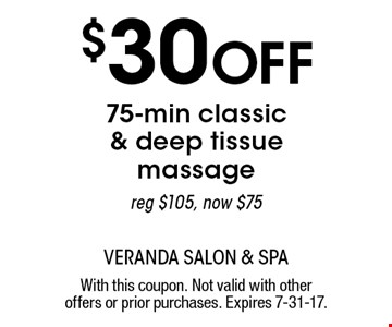 $30 Off 75-min classic & deep tissue massage reg $105, now $75. With this coupon. Not valid with other offers or prior purchases. Expires 7-31-17.