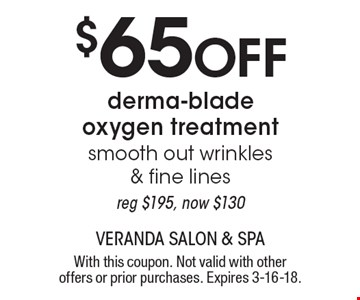 $65 Off derma-blade oxygen treatment. Smooth out wrinkles & fine lines, reg $195, now $130. With this coupon. Not valid with other offers or prior purchases. Expires 3-16-18.