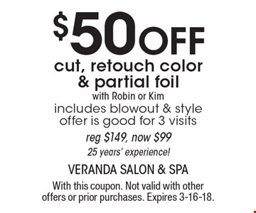 $50 Off cut, retouch color & partial foil with Robin or Kim. Includes blowout & style offer is good for 3 visits. Reg $149, now $99. 25 years' experience! With this coupon. Not valid with other offers or prior purchases. Expires 3-16-18.
