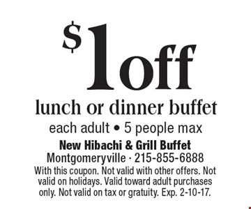 $1 off lunch or dinner buffet. Each adult - 5 people max. With this coupon. Not valid with other offers. Not valid on holidays. Valid toward adult purchases only. Not valid on tax or gratuity. Exp. 2-10-17.