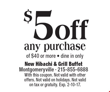 $5 off any purchase of $40 or more - dine in only. With this coupon. Not valid with other offers. Not valid on holidays. Not valid on tax or gratuity. Exp. 2-10-17.