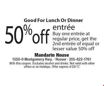 Good For Lunch Or Dinner 50% off entree. Buy one entree at regular price, get the 2nd entree of equal or lesser value 50% off. With this coupon. Excludes alcohol and drinks. Not valid with other offers or on holidays. Offer expires 4/28/17.