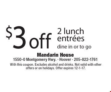 $3 Off 2 Lunch Entrees. Dine in or to go. With this coupon. Excludes alcohol and drinks. Not valid with other offers or on holidays. Offer expires 12-1-17.