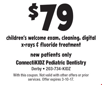 $79 children's welcome exam, cleaning, digital x-rays & fluoride treatment. New patients only. With this coupon. Not valid with other offers or prior services. Offer expires 3-10-17.