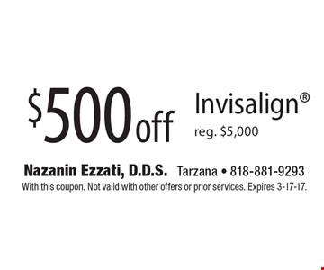 $500 off Invisalign. Reg. $5,000. With this coupon. Not valid with other offers or prior services. Expires 3-17-17.