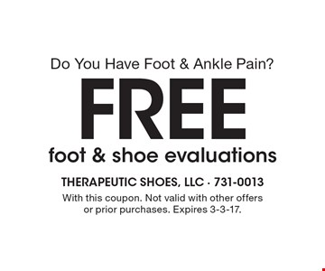 Do you have foot & ankle pain? Free foot & shoe evaluations. With this coupon. Not valid with other offers or prior purchases. Expires 3-3-17.