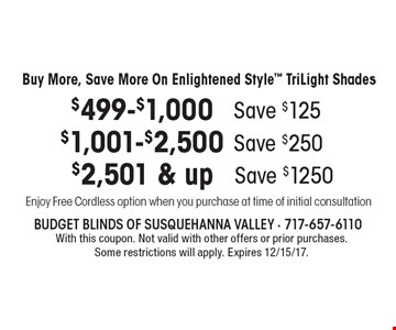 Buy More, Save More On Enlightened Style TriLight Shades. Spend $499-$1,000 Save $125. Spend $1,001-$2,500 Save $250. spend $2,501 & up Save $1250. Enjoy Free Cordless option when you purchase at time of initial consultation With this coupon. Not valid with other offers or prior purchases. Some restrictions will apply. Expires 12/15/17.