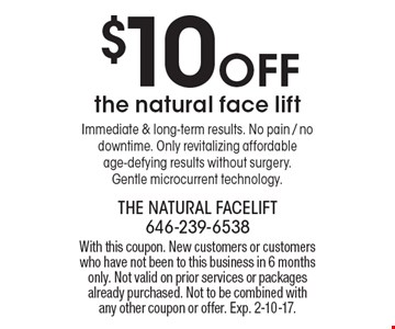 $10 off the natural face lift Immediate & long-term results. No pain / no downtime. Only revitalizing affordable age-defying results without surgery. Gentle microcurrent technology. With this coupon. New customers or customers who have not been to this business in 6 months only. Not valid on prior services or packages already purchased. Not to be combined with any other coupon or offer. Exp. 2-10-17.