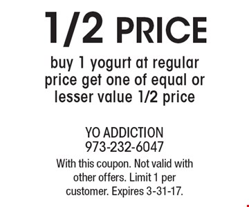 1/2 price yogurt. Buy 1 yogurt at regular price get one of equal or lesser value 1/2 price. With this coupon. Not valid with other offers. Limit 1 per customer. Expires 3-31-17.