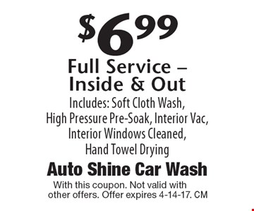 $6.99 Full Service - Inside & Out Includes: Soft Cloth Wash, High Pressure Pre-Soak, Interior Vac, Interior Windows Cleaned, Hand Towel Drying. With this coupon. Not valid other offers. Offer expires 4-14-17.
