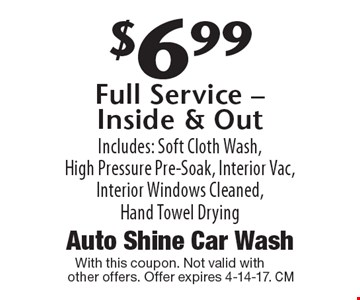 $6.99 Full Service - Inside & Out. Includes: Soft Cloth Wash, High Pressure Pre-Soak, Interior Vac, Interior Windows Cleaned, Hand Towel Drying. With this coupon. Not valid with other offers. Offer expires 4-14-17.