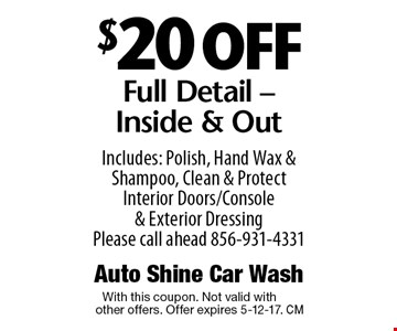 $20 off Full Detail - Inside & Out. Includes: Polish, Hand Wax & Shampoo, Clean & Protect Interior Doors/Console & Exterior Dressing Please call ahead 856-931-4331. With this coupon. Not valid with other offers. Offer expires 5-12-17.