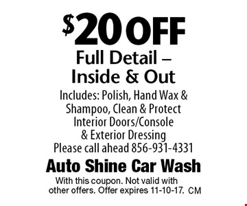 $20 off Full Detail - Inside & Out. Includes: Polish, Hand Wax & Shampoo, Clean & Protect Interior Doors/Console & Exterior Dressing. Please call ahead 856-931-4331. With this coupon. Not valid with other offers. Offer expires 11-10-17.
