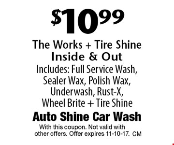 $10.99 The Works + Tire Shine - Inside & Out. Includes: Full Service Wash, Sealer Wax, Polish Wax, Underwash, Rust-X, Wheel Brite + Tire Shine. With this coupon. Not valid with other offers. Offer expires 11-10-17.