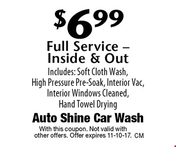 $6.99 Full Service - Inside & Out. Includes: Soft Cloth Wash, High Pressure Pre-Soak, Interior Vac, Interior Windows Cleaned, Hand Towel Drying. With this coupon. Not valid with other offers. Offer expires 11-10-17.