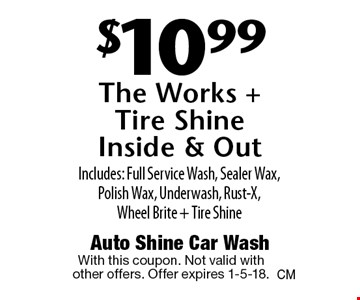 $10.99 The Works + Tire Shine Inside & Out. Includes: Full Service Wash, Sealer Wax, Polish Wax, Underwash, Rust-X, Wheel Brite + Tire Shine. With this coupon. Not valid with other offers. Offer expires 1-5-18.
