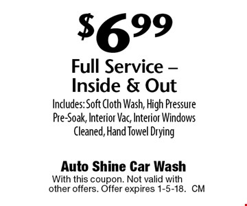 $6.99 Full Service. Inside & Out Includes: Soft Cloth Wash, High Pressure Pre-Soak, Interior Vac, Interior Windows Cleaned, Hand Towel Drying. With this coupon. Not valid with other offers. Offer expires 1-5-18.