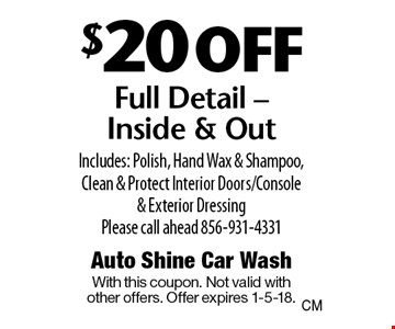 $20 off Full Detail. Inside & Out Includes: Polish, Hand Wax & Shampoo, Clean & Protect Interior Doors/Console & Exterior Dressing Please call ahead 856-931-4331. With this coupon. Not valid with other offers. Offer expires 1-5-18.