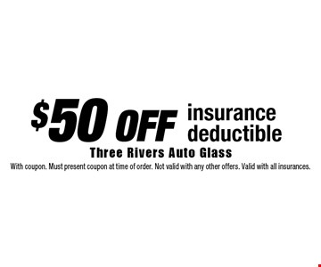 $50 off insurance deductible. With coupon. Must present coupon at time of order. Not valid with any other offers. Valid with all insurances.