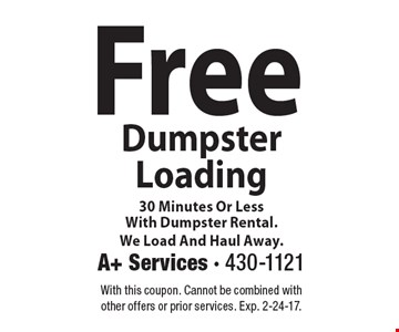 Free Dumpster Loading 30 Minutes Or Less With Dumpster Rental. We Load And Haul Away. With this coupon. Cannot be combined with other offers or prior services. Exp. 2-24-17.