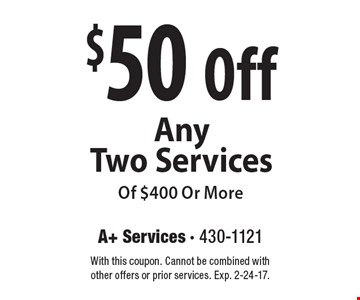 $50 Off Any Two Services Of $400 Or More. With this coupon. Cannot be combined with other offers or prior services. Exp. 2-24-17.