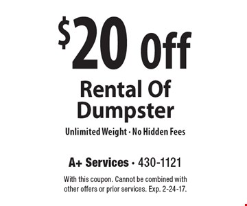 $20 Off Rental Of Dumpster Unlimited Weight - No Hidden Fees. With this coupon. Cannot be combined with other offers or prior services. Exp. 2-24-17.