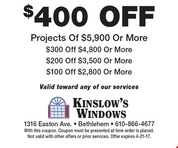 $400 off Projects Of $5,900 Or More $300 Off $4,800 Or More $200 Off $3,500 Or More $100 Off $2,800 Or More Valid toward any of our services. With this coupon. Coupon must be presented at time order is placed.Not valid with other offers or prior services. Offer expires 4-21-17.