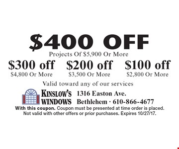 $400 off Projects Of $5,900 Or More. $300 off $4,800 Or More. $200 off $3,500 Or More. $100 off $2,800 Or More. Valid toward any of our services. With this coupon. Coupon must be presented at time order is placed.Not valid with other offers or prior purchases. Expires 10/27/17.