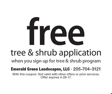 free tree & shrub application when you sign up for tree & shrub program. With this coupon. Not valid with other offers or prior services. Offer expires 4-28-17.