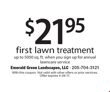 $21.95 first lawn treatment up to 5000 sq. ft. when you sign up for annuallawncare service. With this coupon. Not valid with other offers or prior services. Offer expires 4-28-17.