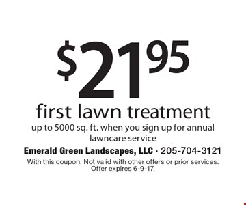 $21.95 first lawn treatment, up to 5000 sq. ft., when you sign up for annual lawncare service. With this coupon. Not valid with other offers or prior services. Offer expires 6-9-17.